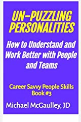 UN-PUZZLING PERSONALITIES: How to Understand and Work Better With People and Teams (Career Savvy People Skills Series Book 3) Kindle Edition