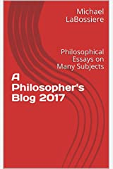 A Philosopher's Blog 2017: Philosophical Essays on Many Subjects Kindle Edition