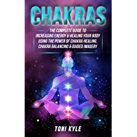 Chakras: The Complete Guide to Increasing Energy & Healing Your Body Using The Power of Chakra Healing, Chakra Balancing & Guided Imagery (English Edition)