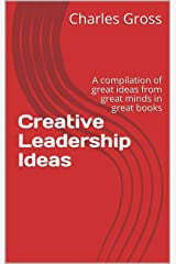 Creative Leadership Ideas: A compilation of great ideas from great minds in great books Kindle Edition