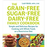 The Grain-Free, Sugar-Free, Dairy-Free Family Cookbook: Simple and Delicious Recipes for Cooking with Whole Foods on a Restri