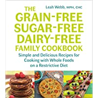 The Grain-Free, Sugar-Free, Dairy-Free Family Cookbook: Simple and Delicious Recipes for Cooking with Whole Foods on a Restrictive Diet