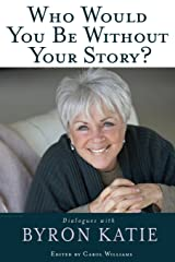 Who Would You Be Without Your Story?: Dialogues with Byron Katie Paperback