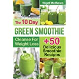 The 10-Day Green Smoothie Cleanse For Weight Loss: 10 Day Diet Plan+50 Delicious Quick & Easy Smoothie Recipes For Weight Los