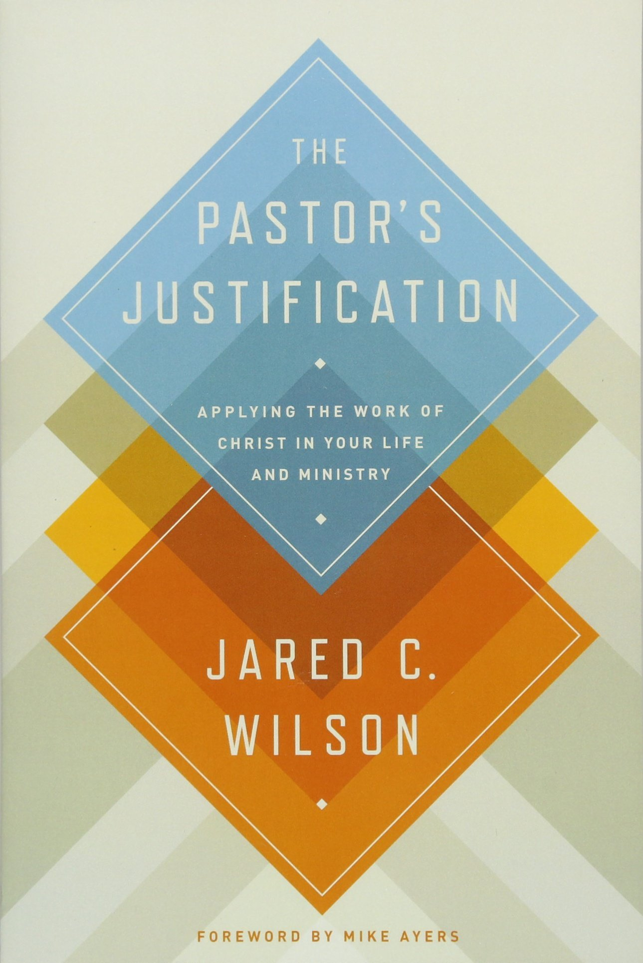 The Pastor's Justification: Applying the Work of Christ in Your Life and  Ministry: Wilson, Jared C., Ayers, Mike: 9781433536649: Amazon.com: Books