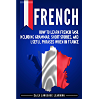 French: How to Learn French Fast, Including Grammar, Short Stories, and Useful Phrases When in France (English Edition)