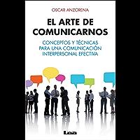 El arte de comunicarnos, conceptos y técnicas para una comunicación interpersonal efectiva.