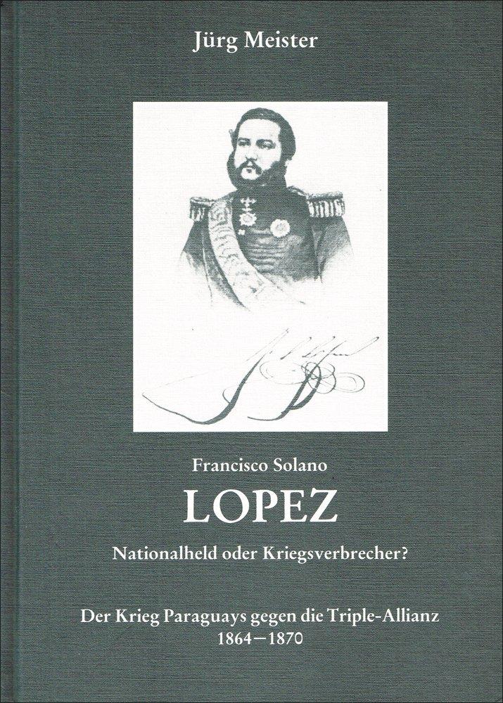 Francisco Solano Lopez: Nationalheld oder Kriegsverbrecher? Der Krieg Paraguays gegen die Triple-Allianz 1864-1870