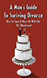 A Man's Guide To Surviving Divorce : How To Cope & Move On With Life