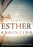 The Esther Anointing: Becoming a Woman of Prayer, Courage, and Influence