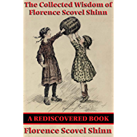 The Collected Wisdom of Florence Scovel Shinn (Rediscovered Books): The Game of Life and How to Play It; Your Word Is Your Wand; The Secret Door to Success; The Power of the Spoken Word
