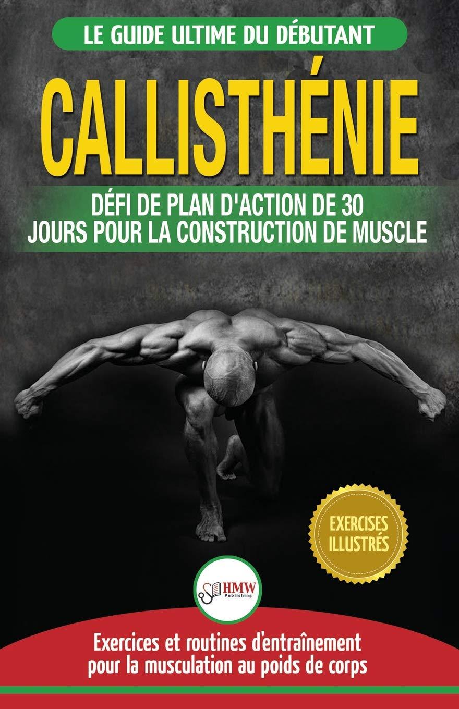 Amazon.fr - Callisthénie  Guide du Débutants pour la musculation au Poids  du Corps - Le Défi et Plan d Action 30 Jours