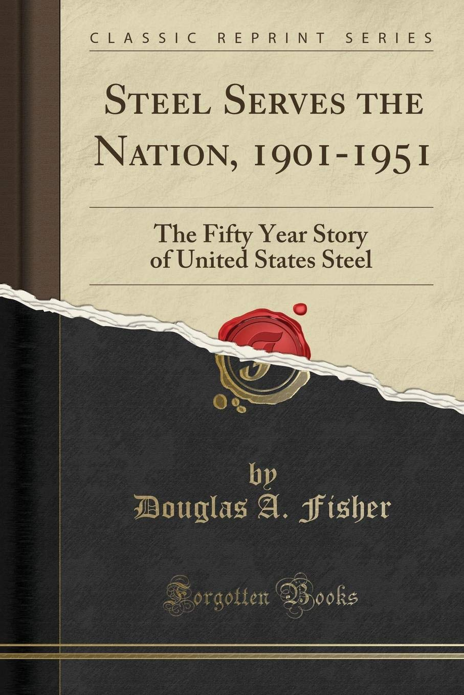 Steel Serves the Nation, 1901-1951: The Fifty Year Story of United States Steel (Classic Reprint) pdf epub