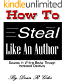How to Steal Like an Author: Success in Writing Books Through Increased Creativity (How to Write a Book Book 3)