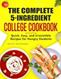 The Complete 5-Ingredient College Cookbook: Quick, Easy, and Irresistible Recipes for Hungry Students