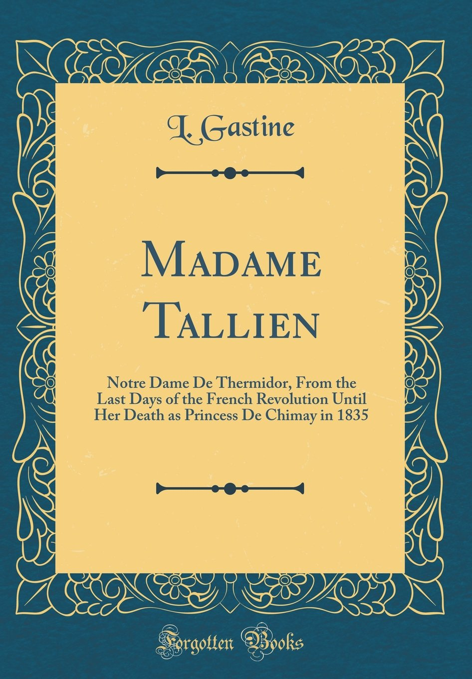 Madame Tallien: Notre Dame De Thermidor, From the Last Days of the French Revolution Until Her Death as Princess De Chimay in 1835 (Classic Reprint) ...