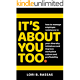 It's About You Too.: How to Manage Employee Resistance to Your Diversity Initiatives and Improve Workplace Culture and…
