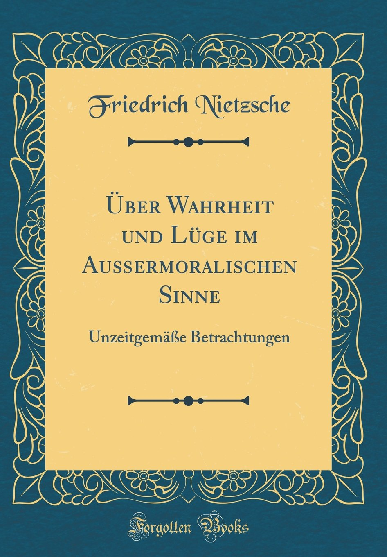 Über Wahrheit Und Lüge Im Außermoralischen Sinne: Unzeitgemäße Betrachtungen (Classic Reprint)