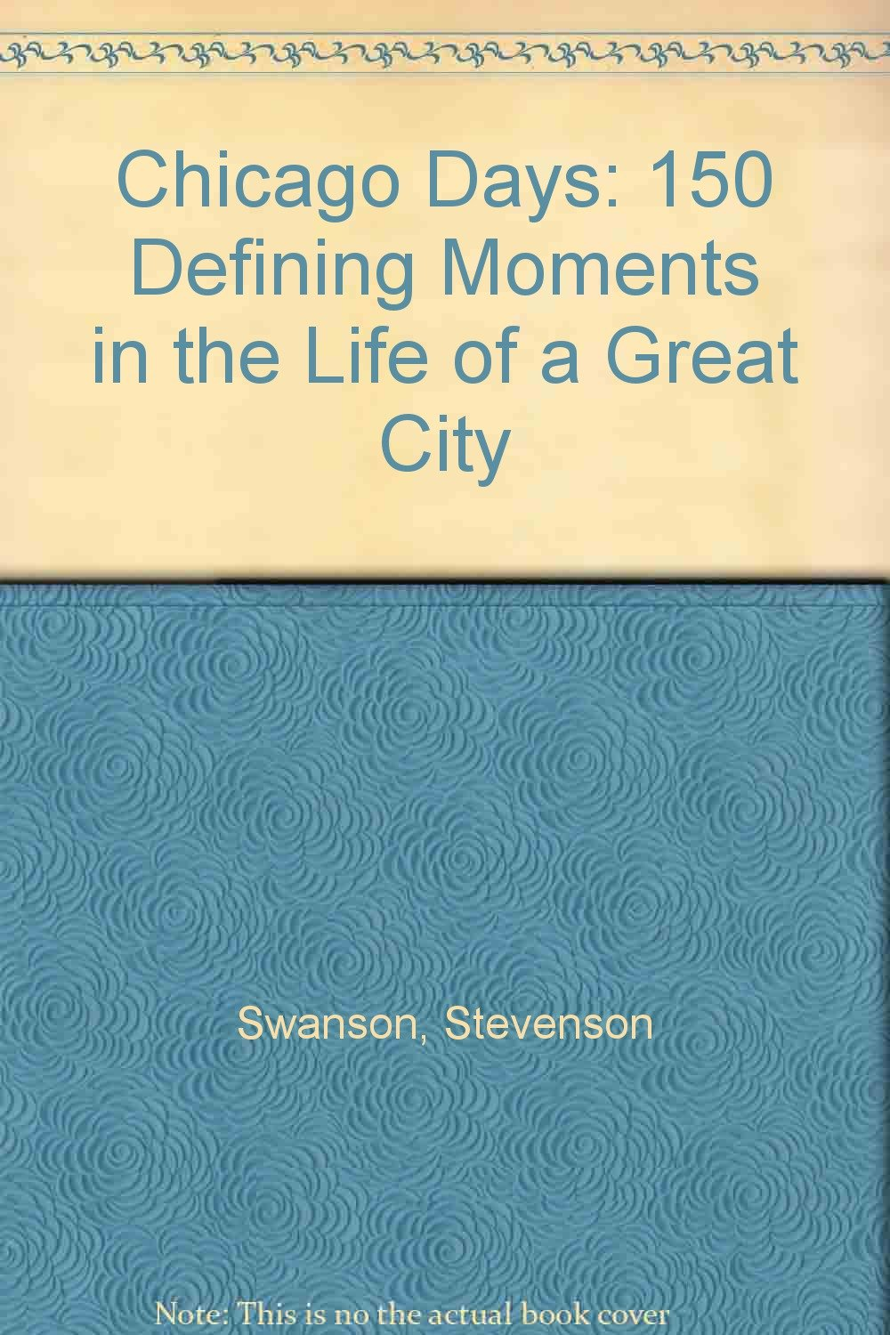 Chicago Days: 150 Defining Moments in the Life of a Great City