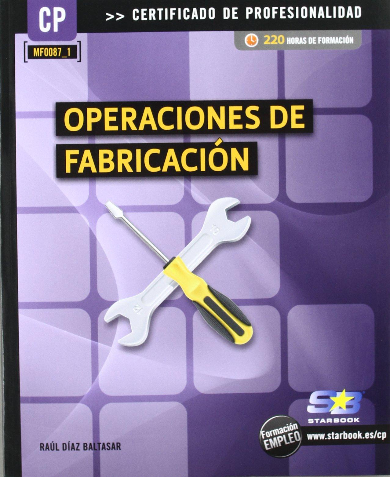 Operaciones de fabricación (MF0087_1) (Certific. Profesionalidad) Tapa blanda – 7 nov 2011 Raúl Díaz Baltasar ANTONIO GARCIA TOME Starbook Editorial S.A.