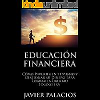 EDUCACIÓN FINANCIERA: Cómo Invertir en ti Mismo y Gestionar su Dinero para Lograr la libertad Financiera