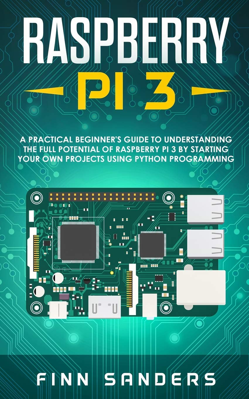 Raspberry Pi 3  A Practical Beginner's Guide To Understanding The Full Potential Of Raspberry Pi 3 By Starting Your Own Projects Using Python Programming