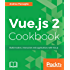 Vue.js 2 Cookbook: Build modern, interactive web applications with Vue.js