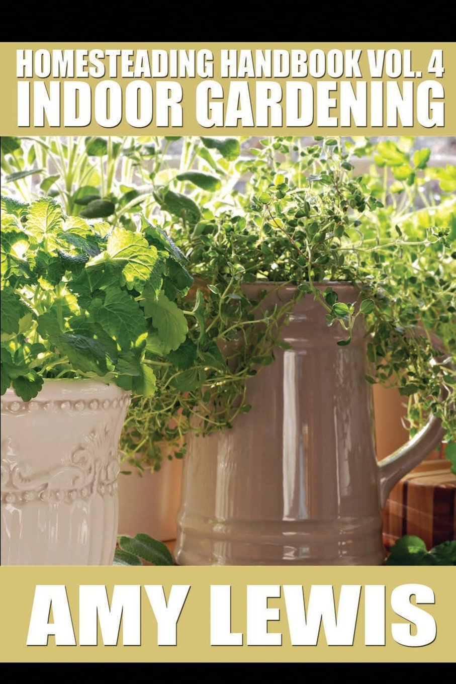 Homesteading Handbook vol. 4: Indoor Gardening (Homesteading Handbooks) (Volume 4)