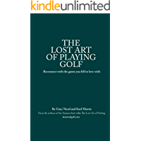 The Lost Art of Playing Golf: Reconnect with the game you fell in love with (The Lost Art of Golf Book 2)