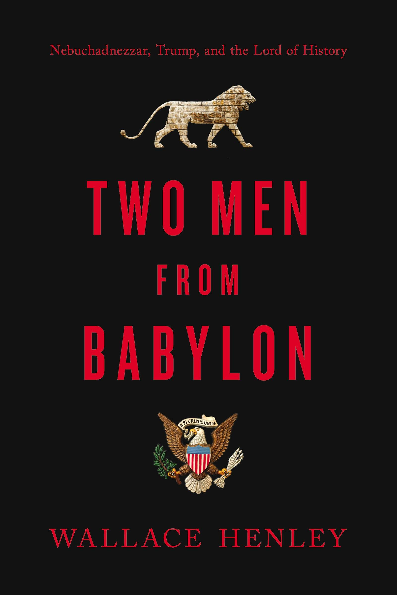 "Excerpt from Wallace B. Henley's New Book ""Two Men from Babylon: Nebuchadnezzar, Trump, and the Lord of History"""