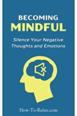Becoming Mindful: Silence Your Negative Thoughts and Emotions To Regain Control of Your Life (How To Relax Guide Book 3) Kindle Edition