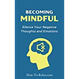 Becoming Mindful: Silence Your Negative Thoughts and Emotions To Regain Control of Your Life (How To Relax Guide)