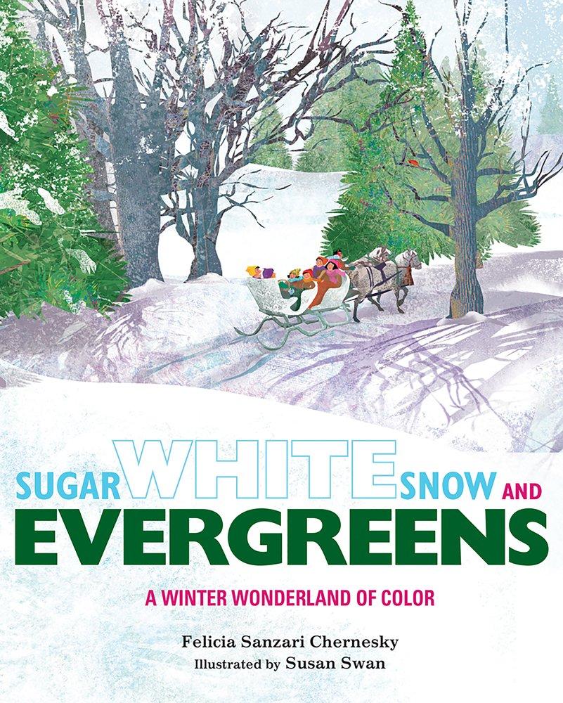Sugar White Snow and Evergreens: A Winter Wonderland of Color: Chernesky, Felicia Sanzari, Swan, Susan. A great book to read aloud.
