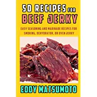 50 Recipes for Beef Jerky: Easy Seasoning and Marinade Recipes for Smoking, Dehydrator, or Oven Jerky