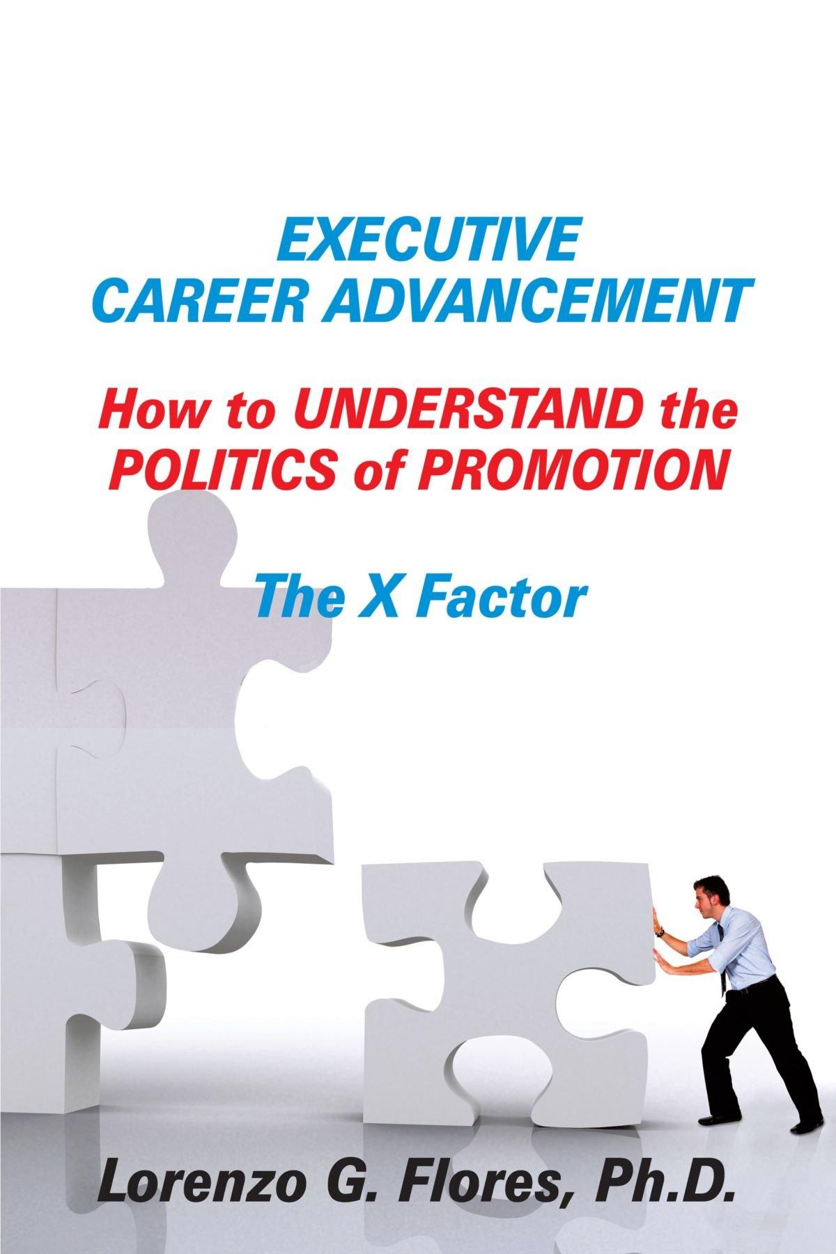 executive career advancement how to understand the politics of executive career advancement how to understand the politics of promotion the x factor ph d lorenzo g flores 9781420807554 com books