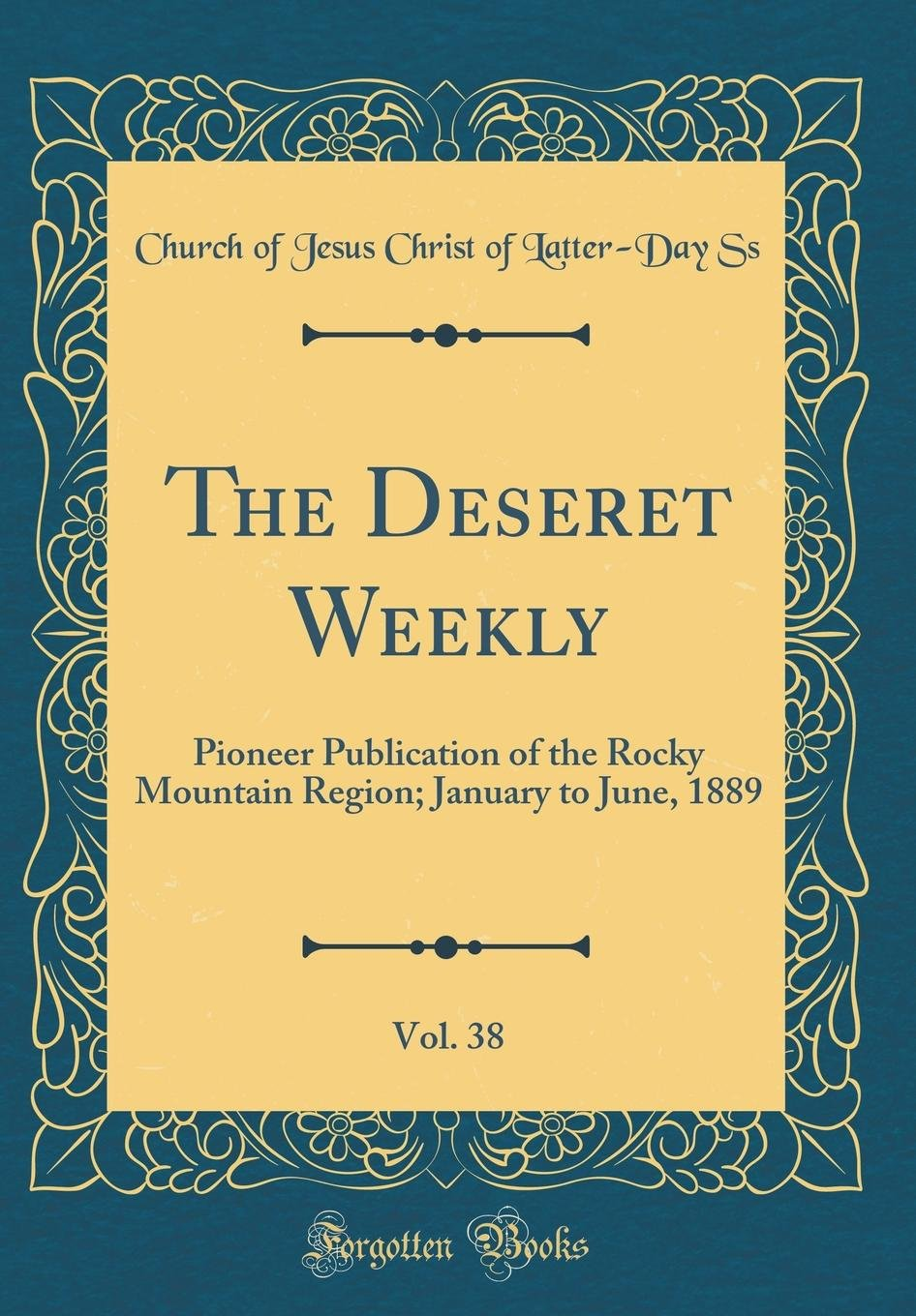 The Deseret Weekly, Vol. 38: Pioneer Publication of the Rocky Mountain Region; January to June, 1889 (Classic Reprint) pdf