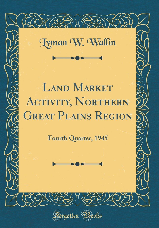 Land Market Activity, Northern Great Plains Region: Fourth Quarter, 1945 (Classic Reprint) PDF
