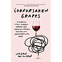 Godforsaken Grapes: A Slightly Tipsy Journey through the World of Strange, Obscure, and Underappreciated Wine