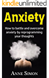Anxiety: How to battle and overcome anxiety by reprogramming your thoughts (panic attacks, anxiety, stop anxiety, cognitive behavioral therapy, CBT therapy, anxiety cure)