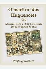 O martírio dos Huguenotes: A terrível noite de São Bartolomeu em 24 de agosto de 1572 (Portuguese Edition) Kindle Edition