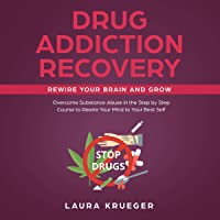 Drug Addiction Recovery: Rewire Your Brain and Grow: Overcome Substance Abuse in the Step-by-Step Course to Rewire Your Mind to Your Best Self