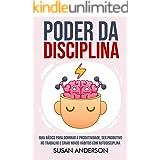 Poder Da Disciplina: Guia Básico Para Dominar A Produtividade, Ser Produtivo No Trabalho E Criar Novos Hábitos Com Autodiscip