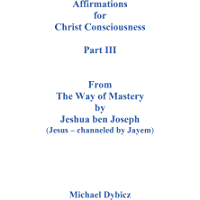 Affirmations For Christ Consciousness Part III From The Way of Mastery by Jeshua ben Joseph (Jesus - channeled by Jayem) (English Edition)