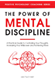 The Power of Mental Discipline: A Practical Guide to Controlling Your Thoughts, Increasing Your Willpower and Achieving More (Positive Psychology Coaching Series Book 20)