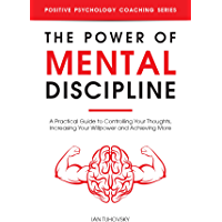 The Power of Mental Discipline: A Practical Guide to Controlling Your Thoughts, Increasing Your Willpower and Achieving More (Positive Psychology Coaching Series Book 20) (English Edition)