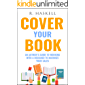 Cover Your Book: An Author's Guide to Working with a Designer to Maximize your Sales