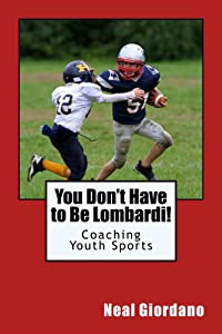 You Don't Have to Be Lombardi!: Coaching Youth Sports