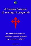 O caminho português de Santiago de Compostela: Referência para pessoas comuns - Notas e registros fotográficos, dicas de planejamento, tecnologia, roteiro e lugares para comer e dormir.