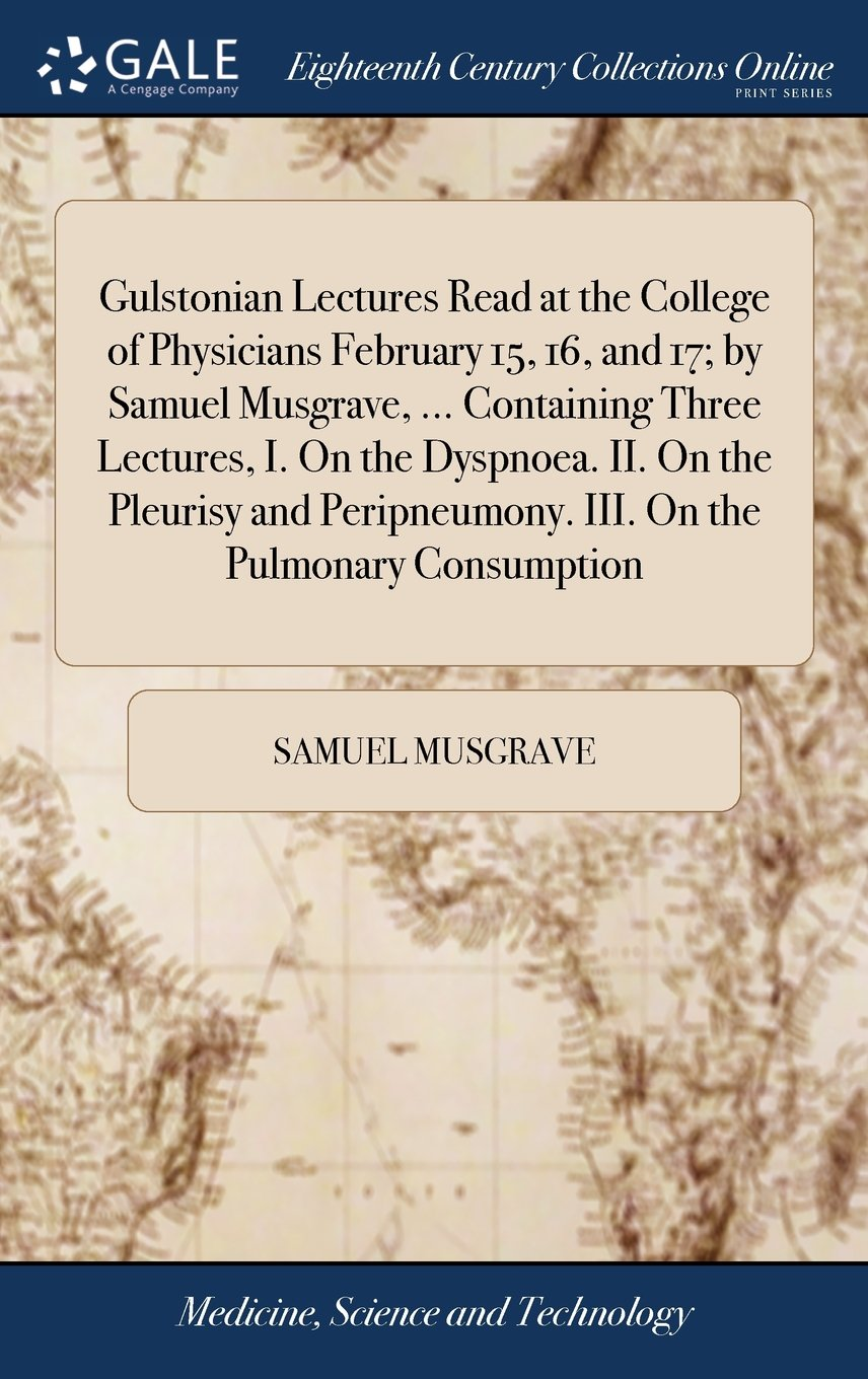 Download Gulstonian Lectures Read at the College of Physicians February 15, 16, and 17; By Samuel Musgrave, ... Containing Three Lectures, I. on the Dyspnoea. ... III. on the Pulmonary Consumption ebook