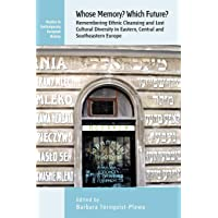 Whose Memory? Which Future?: Remembering Ethnic Cleansing and Lost Cultural Diversity in Eastern, Central and Southeastern Europe